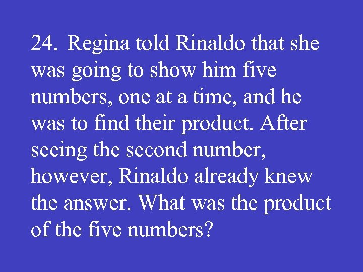24. Regina told Rinaldo that she was going to show him five numbers, one
