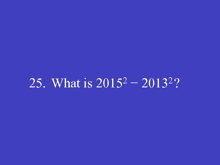 25. What is 20152 − 20132?