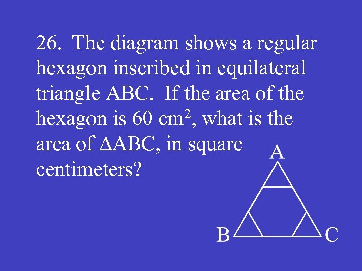 26. The diagram shows a regular hexagon inscribed in equilateral triangle ABC. If the