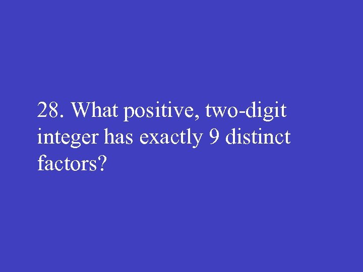 28. What positive, two digit integer has exactly 9 distinct factors?