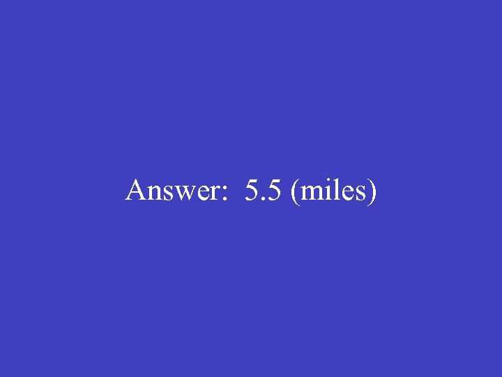 Answer: 5. 5 (miles)