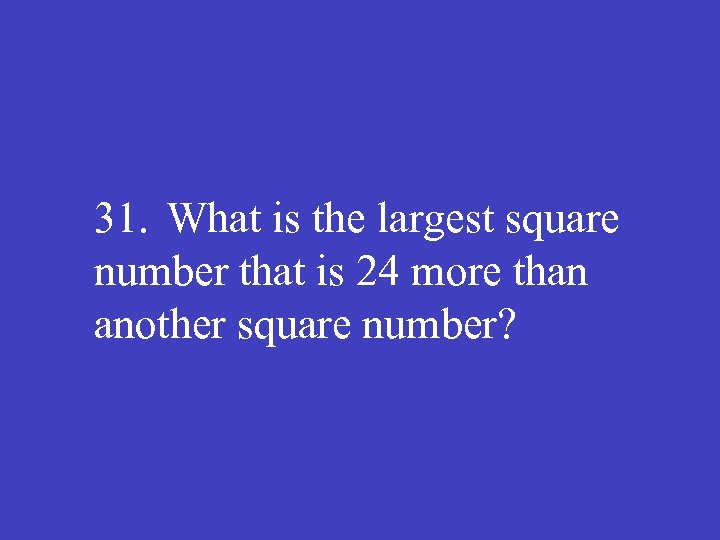 31. What is the largest square number that is 24 more than another square