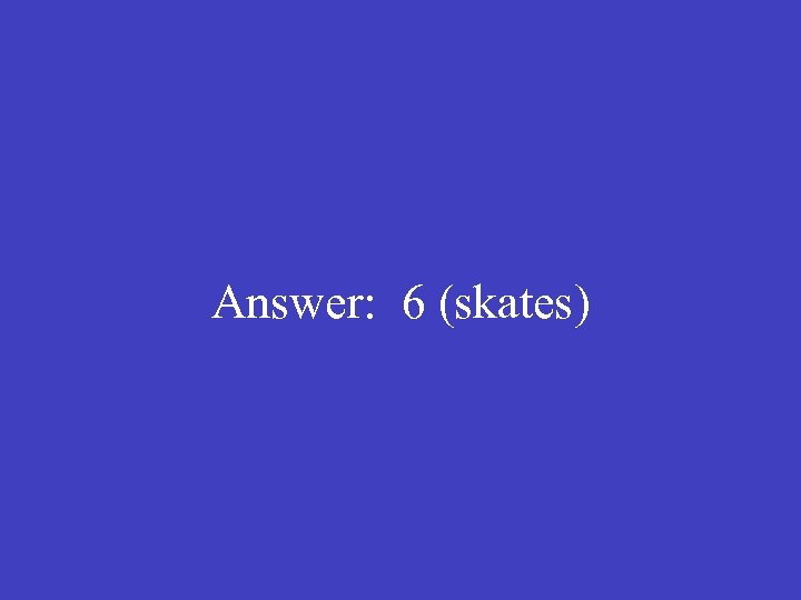 Answer: 6 (skates)