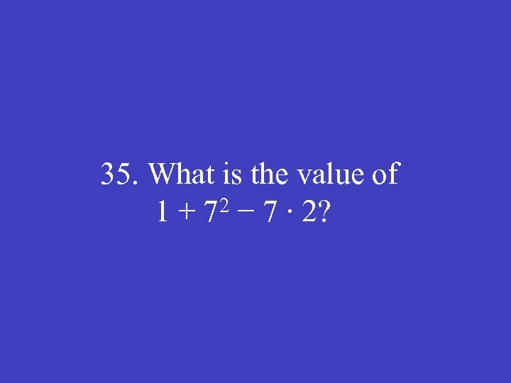 35. What is the value of 1 + 72 − 7 ∙ 2?