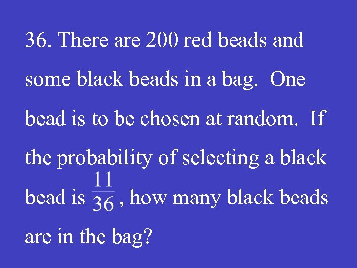 36. There are 200 red beads and some black beads in a bag. One