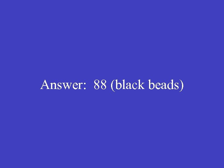Answer: 88 (black beads)