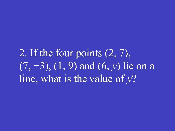 2. If the four points (2, 7), (7, − 3), (1, 9) and (6,