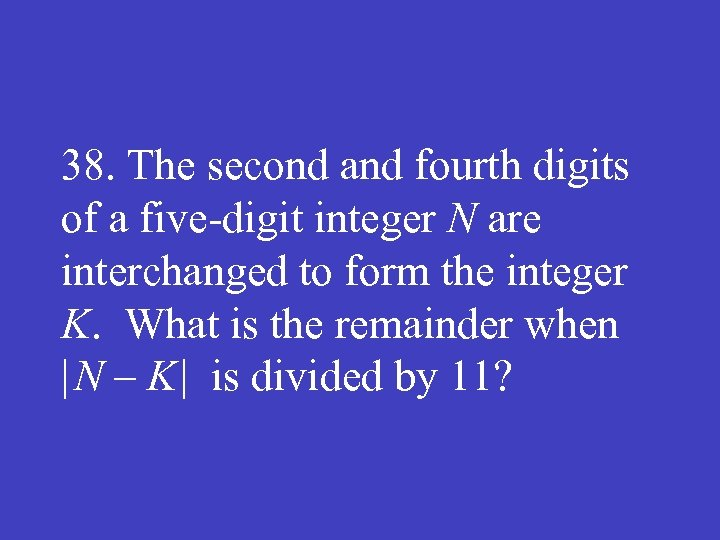 38. The second and fourth digits of a five digit integer N are interchanged