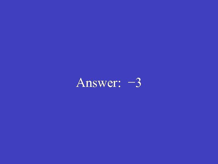 Answer: − 3