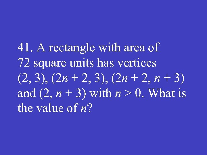 41. A rectangle with area of 72 square units has vertices (2, 3), (2