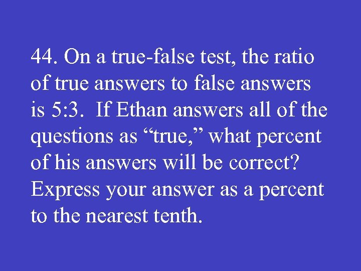 44. On a true false test, the ratio of true answers to false answers