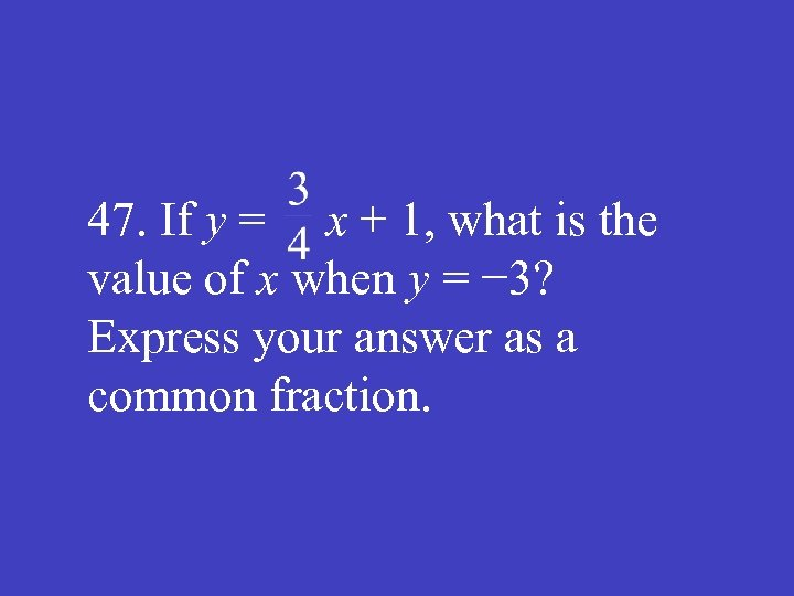 47. If y = x + 1, what is the value of x when
