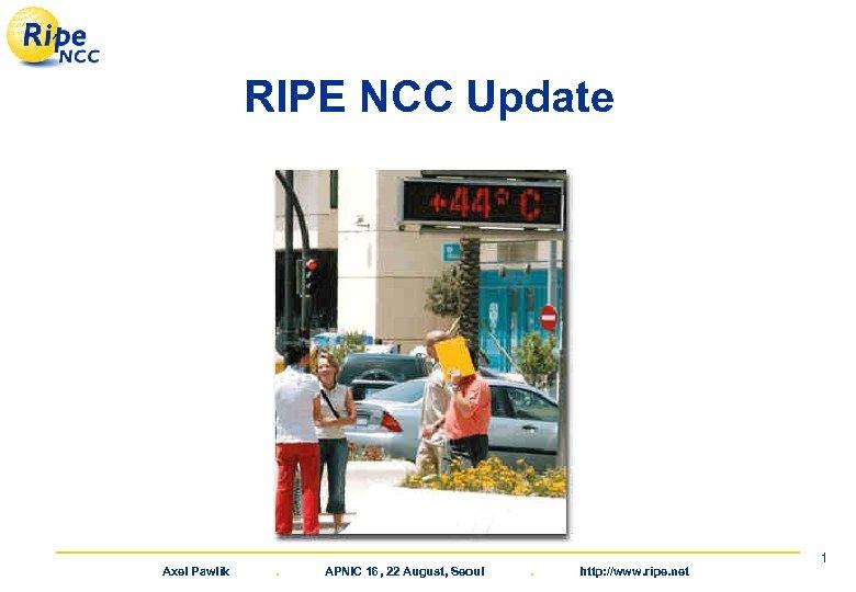 RIPE NCC Update Axel Pawlik . APNIC 16, 22 August, Seoul . http: //www.