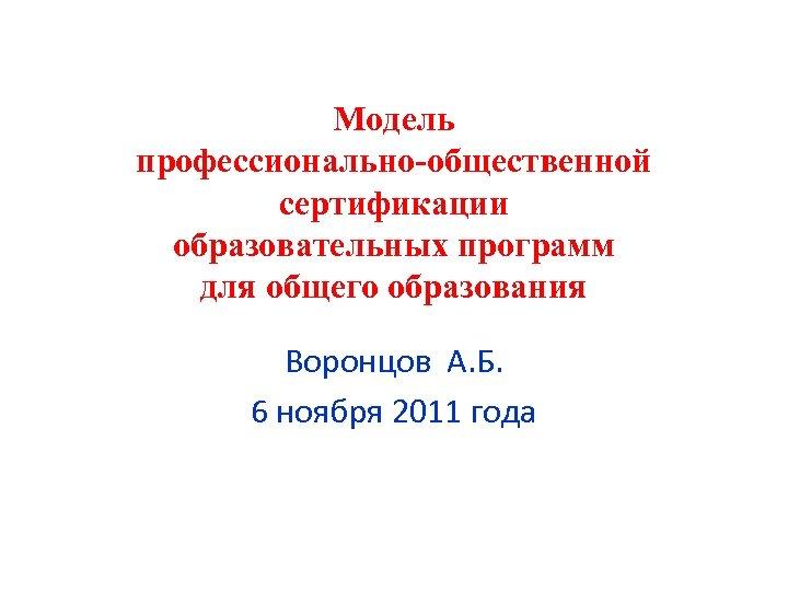 Модель профессионально-общественной сертификации образовательных программ для общего образования Воронцов А. Б. 6 ноября 2011