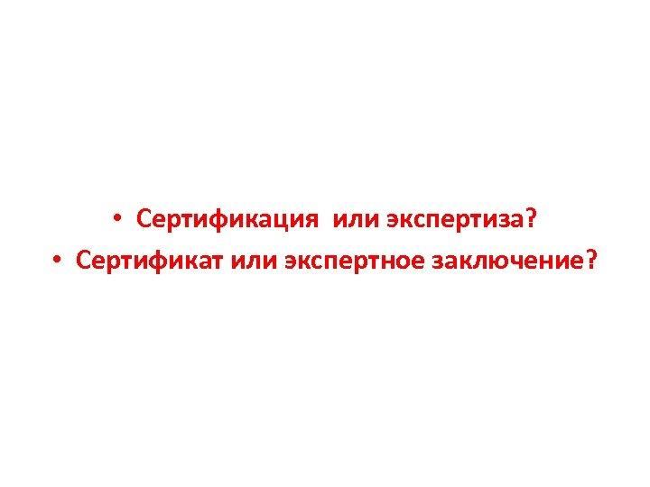 • Сертификация или экспертиза? • Сертификат или экспертное заключение?