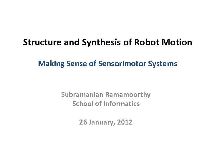 Structure and Synthesis of Robot Motion Making Sense of Sensorimotor Systems Subramanian Ramamoorthy School