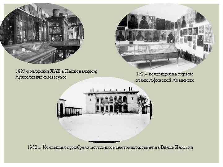 1893 -коллекция ХАЕ в Национальном Археологическом музее 1923 - коллекция на первом этаже Афинской