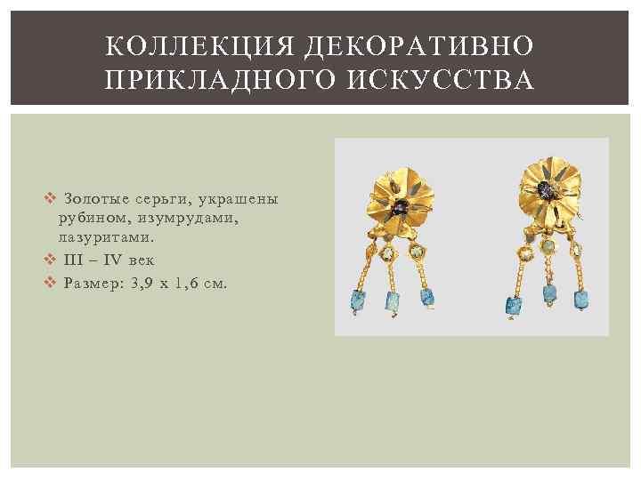 КОЛЛЕКЦИЯ ДЕКОРАТИВНО ПРИКЛАДНОГО ИСКУССТВА v Золотые серьги, украшены рубином, изумрудами, лазуритами. v III –