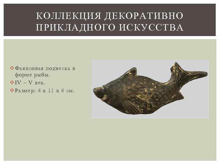 КОЛЛЕКЦИЯ ДЕКОРАТИВНО ПРИКЛАДНОГО ИСКУССТВА v Фаянсовая подвеска в форме рыбы. v IV – V