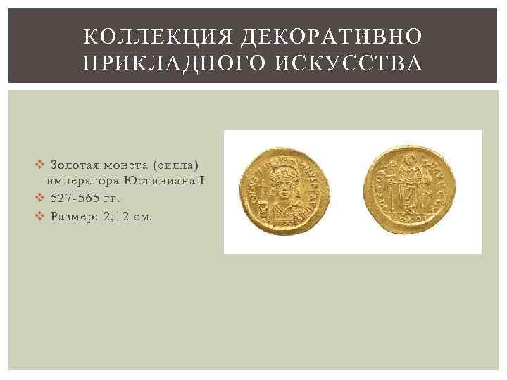 КОЛЛЕКЦИЯ ДЕКОРАТИВНО ПРИКЛАДНОГО ИСКУССТВА v Золотая монета (силла) императора Юстиниана I v 527 -565