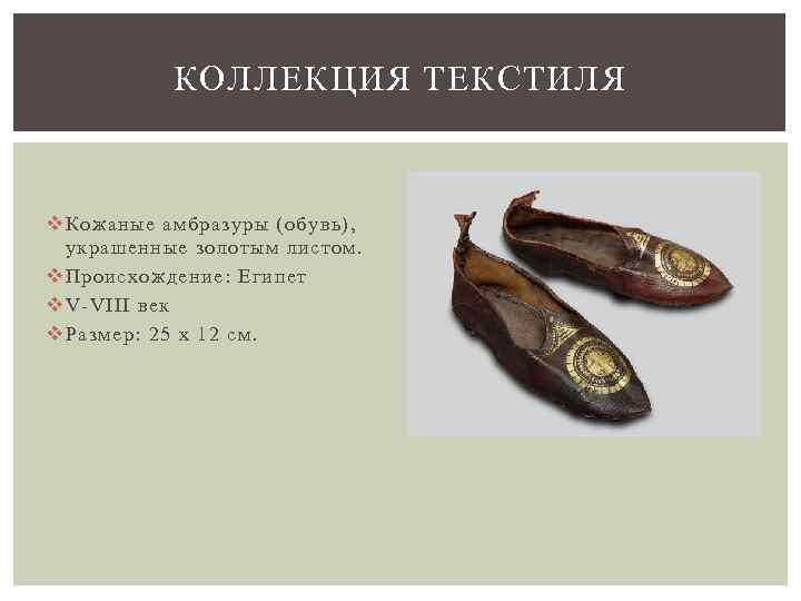 КОЛЛЕКЦИЯ ТЕКСТИЛЯ v Кожаные амбразуры (обувь), украшенные золотым листом. v Происхождение: Египет v V-VIII