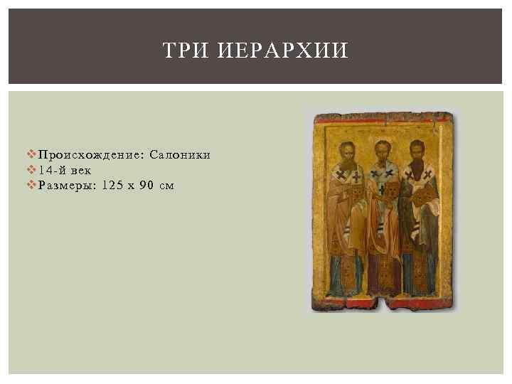 ТРИ ИЕРАРХИИ v Происхождение: Салоники v 14 -й век v Размеры: 125 x 90