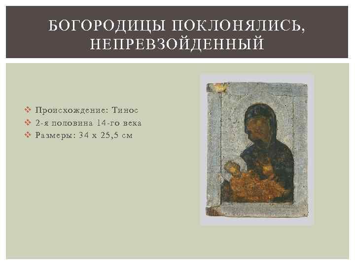 БОГОРОДИЦЫ ПОКЛОНЯЛИСЬ, НЕПРЕВЗОЙДЕННЫЙ v Происхождение: Тинос v 2 -я половина 14 -го века v