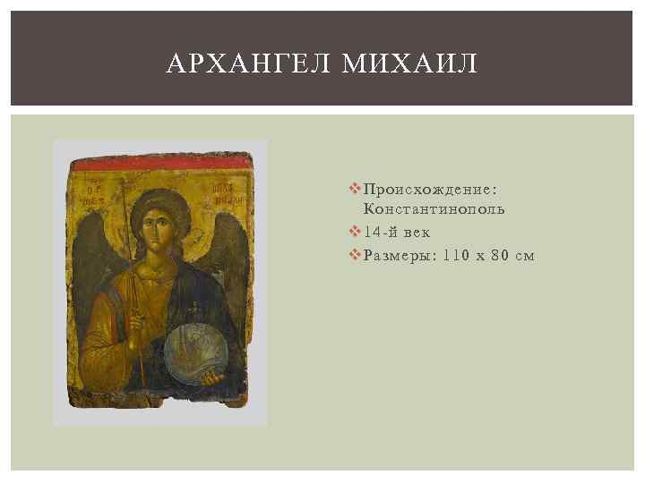 АРХАНГЕЛ МИХАИЛ v Происхождение: Константинополь v 14 -й век v Размеры: 110 x 80