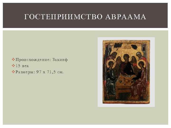 ГОСТЕПРИИМСТВО АВРААМА v Происхождение: Закинф v 15 век v Размеры: 97 x 71, 5