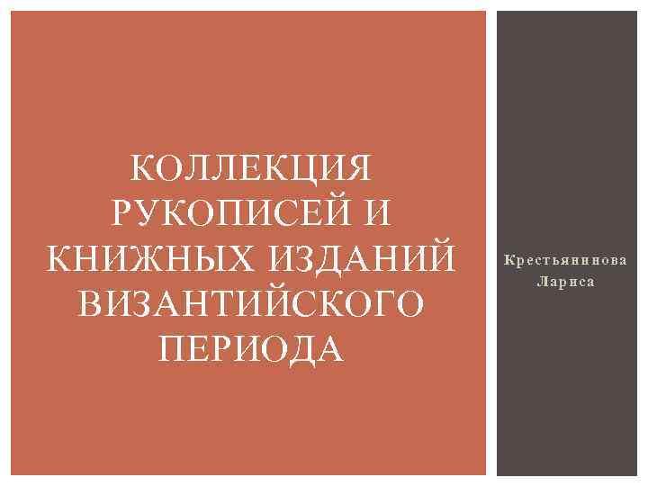 КОЛЛЕКЦИЯ РУКОПИСЕЙ И КНИЖНЫХ ИЗДАНИЙ ВИЗАНТИЙСКОГО ПЕРИОДА Крестьянинова Лариса