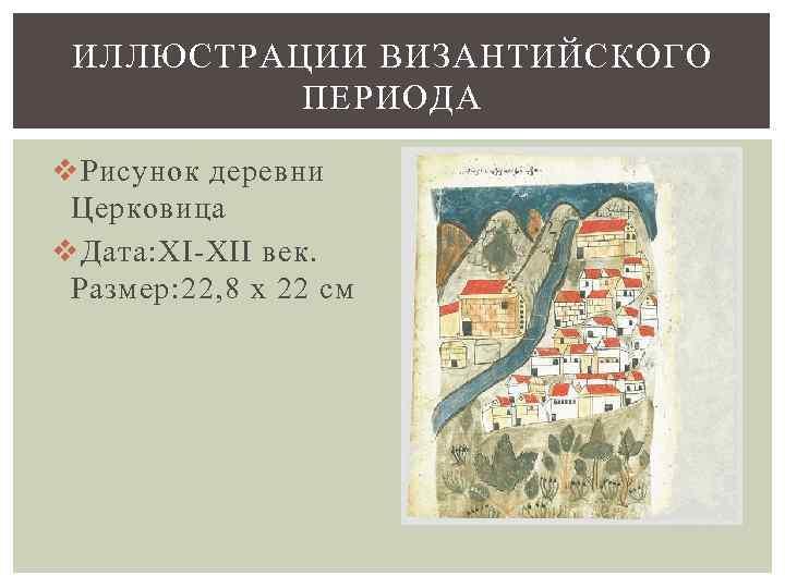 ИЛЛЮСТРАЦИИ ВИЗАНТИЙСКОГО ПЕРИОДА v Рисунок деревни Церковица v Дата: XI-XII век. Размер: 22, 8