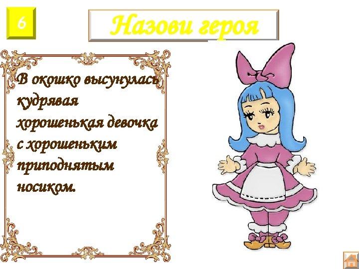 6 Назови героя В окошко высунулась кудрявая хорошенькая девочка с хорошеньким приподнятым носиком.