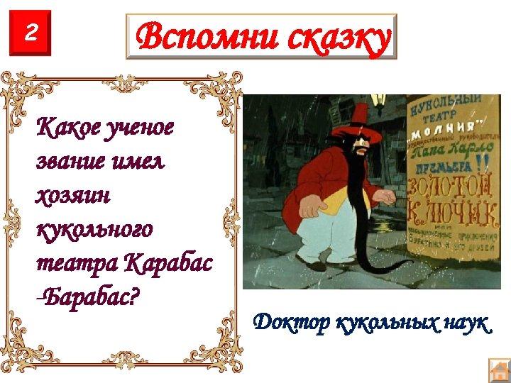 2 Вспомни сказку Какое ученое звание имел хозяин кукольного театра Карабас -Барабас? Доктор кукольных