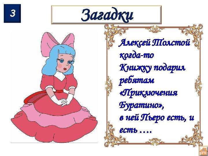 3 Загадки Алексей Толстой когда-то Книжку подарил ребятам «Приключения Буратино» , в ней Пьеро