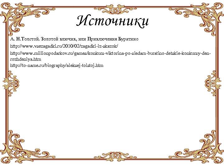 Источники А. Н. Толстой. Золотой ключик, или Приключения Буратино http: //www. vsezagadki. ru/2010/02/zagadki-iz-skazok/ http: