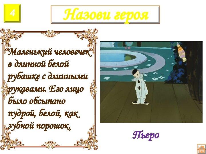 4 Назови героя Маленький человечек в длинной белой рубашке с длинными рукавами. Его лицо