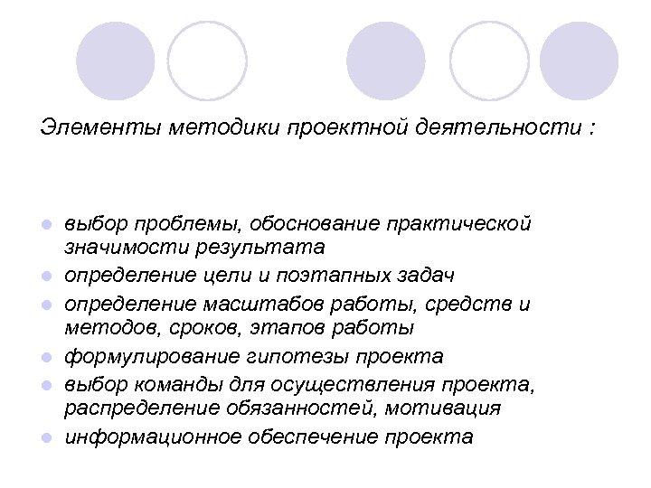 Элементы методики проектной деятельности : l l l выбор проблемы, обоснование практической значимости результата