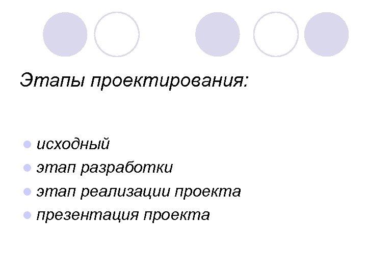 Этапы проектирования: l исходный l этап разработки l этап реализации проекта l презентация проекта