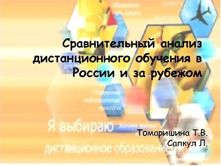 Сравнительный анализ дистанционного обучения в России и за рубежом Томаришина Т. В. Сапкул Л.