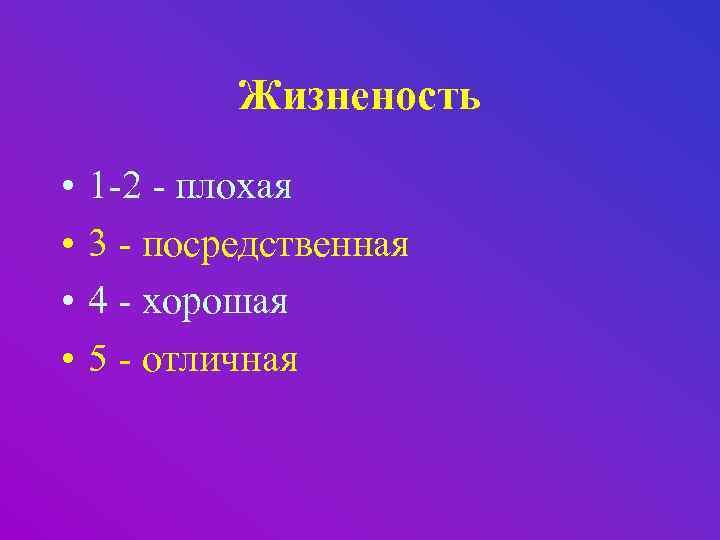 Жизненость • • 1 -2 - плохая 3 - посредственная 4 - хорошая 5