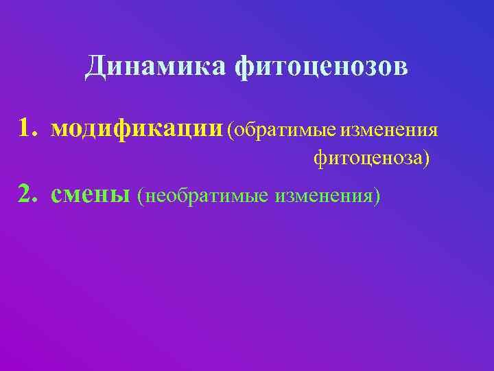 Динамика фитоценозов 1. модификации (обратимые изменения фитоценоза) 2. смены (необратимые изменения)