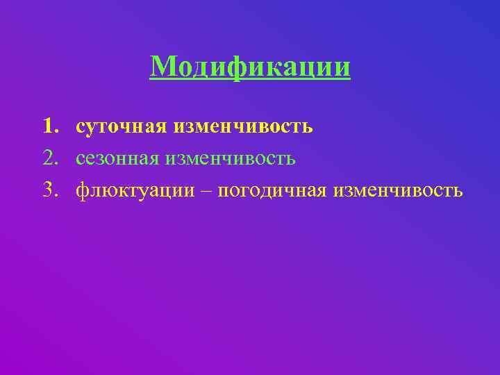 Модификации 1. суточная изменчивость 2. сезонная изменчивость 3. флюктуации – погодичная изменчивость