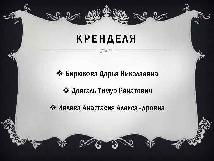 КРЕНДЕЛЯ v Бирюкова Дарья Николаевна v Довгаль Тимур Ренатович v Ивлева Анастасия Александровна