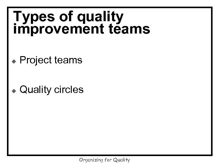 Types of quality improvement teams u Project teams u Quality circles Organizing for Quality