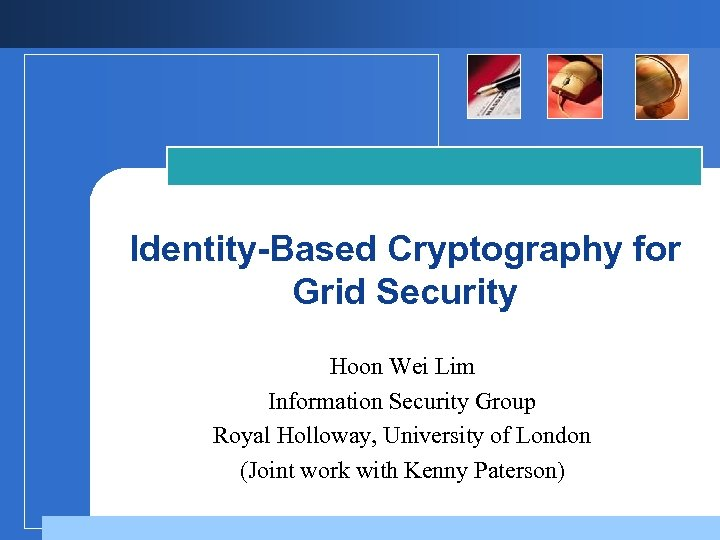 Identity-Based Cryptography for Grid Security Hoon Wei Lim Information Security Group Royal Holloway, University