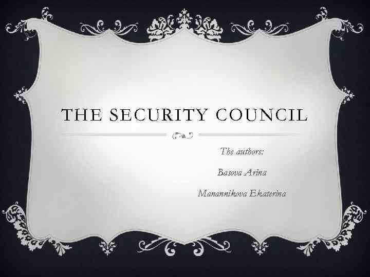 THE SECURITY COUNCIL The authors: Basova Arina Manannikova Ekaterina