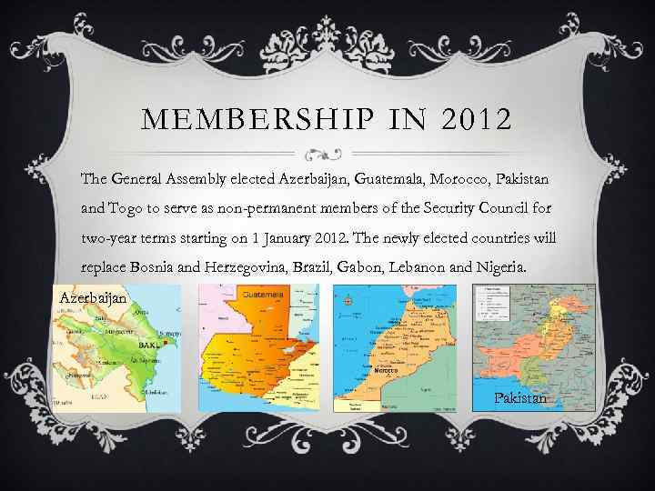 MEMBERSHIP IN 2012 The General Assembly elected Azerbaijan, Guatemala, Morocco, Pakistan and Togo to