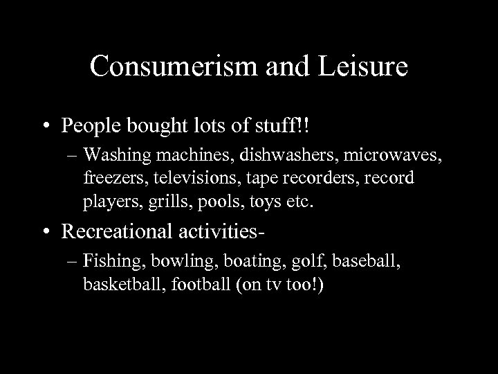 Consumerism and Leisure • People bought lots of stuff!! – Washing machines, dishwashers, microwaves,