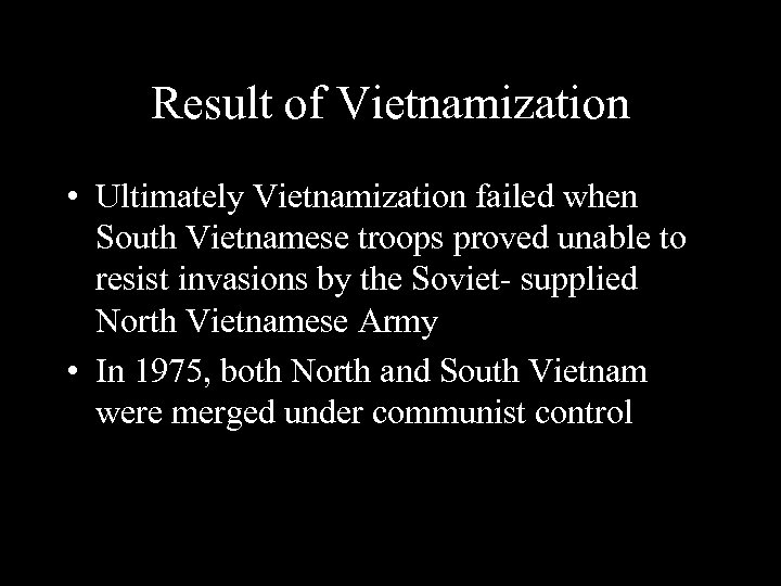 Result of Vietnamization • Ultimately Vietnamization failed when South Vietnamese troops proved unable to
