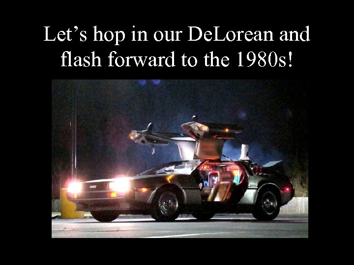 Let's hop in our De. Lorean and flash forward to the 1980 s!